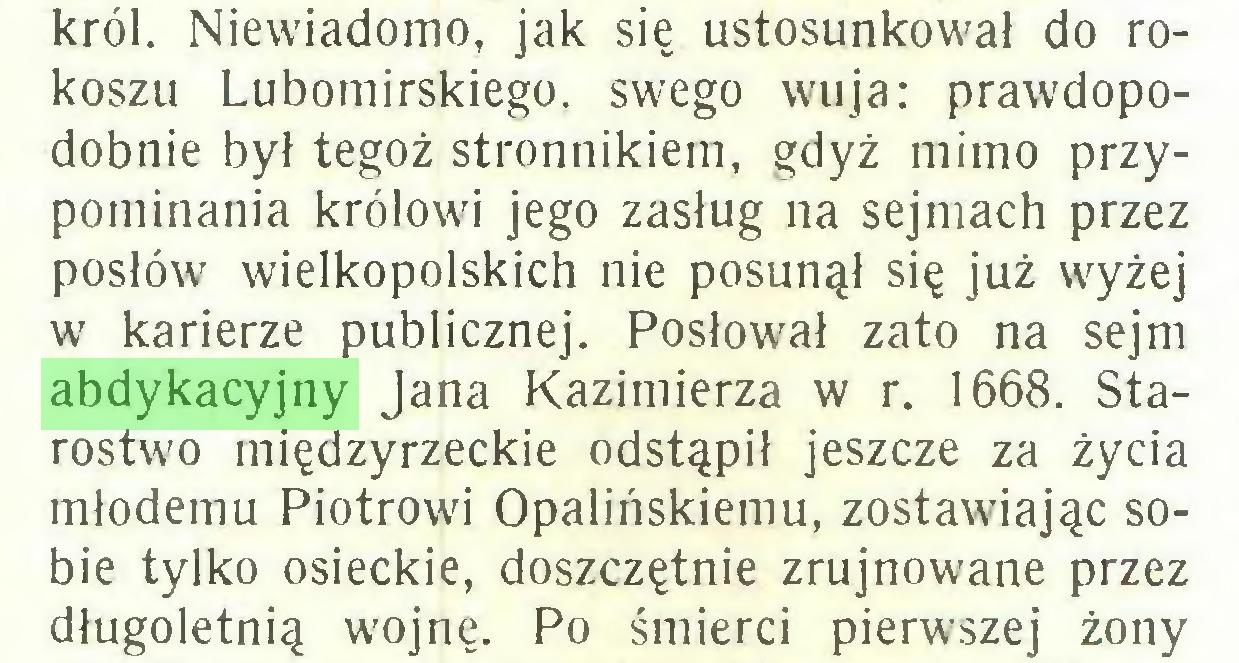 (...) król. Niewiadomo, jak się ustosunkował do rokoszu Lubomirskiego, swego wuja: prawdopodobnie był tegoż stronnikiem, gdyż mimo przypominania królowi jego zasług na sejmach przez posłów wielkopolskich nie posunął się już wyżej w karierze publicznej. Posłował zato na sejm abdykacyjny Jana Kazimierza w r. 1668. Starostwo międzyrzeckie odstąpił jeszcze za życia młodemu Piotrowi Opalińskiemu, zostawiając sobie tylko osieckie, doszczętnie zrujnowane przez długoletnią wojnę. Po śmierci pierwszej żony...