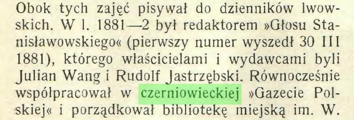 (...) Obok tych zajęć pisywał do dzienników lwowskich. W 1. 1881—2 był redaktorem »Głosu Stanisławowskiego« (pierwszy numer wyszedł 30 111 1881), którego właścicielami i wydawcami byli Julian Wang i Rudolf Jastrzębski. Równocześnie współpracował w czerniowieckiej »Gazecie Polskiej« i porządkował bibliotekę miejską im. W...
