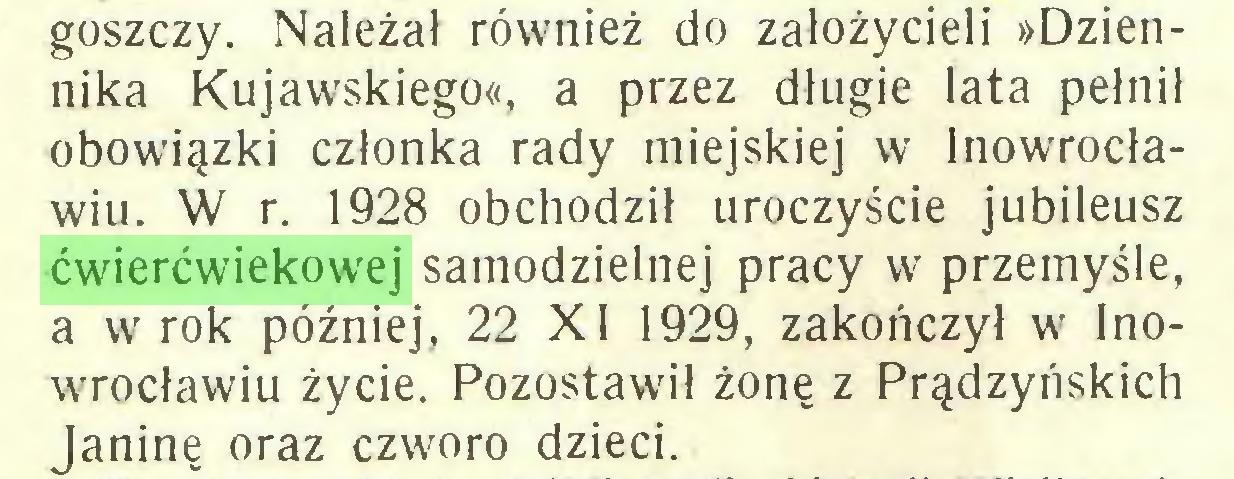 (...) goszczy. Należał również do założycieli »Dziennika Kujawskiego«, a przez długie lata pełnił obowiązki członka rady miejskiej w Inowrocławiu. W r. 1928 obchodził uroczyście jubileusz ćwierćwiekowej samodzielnej pracy w przemyśle, a w rok później, 22 XI 1929, zakończył w' Inowrrocławiu życie. Pozostawił żonę z Prądzyńskich Janinę oraz czworo dzieci...