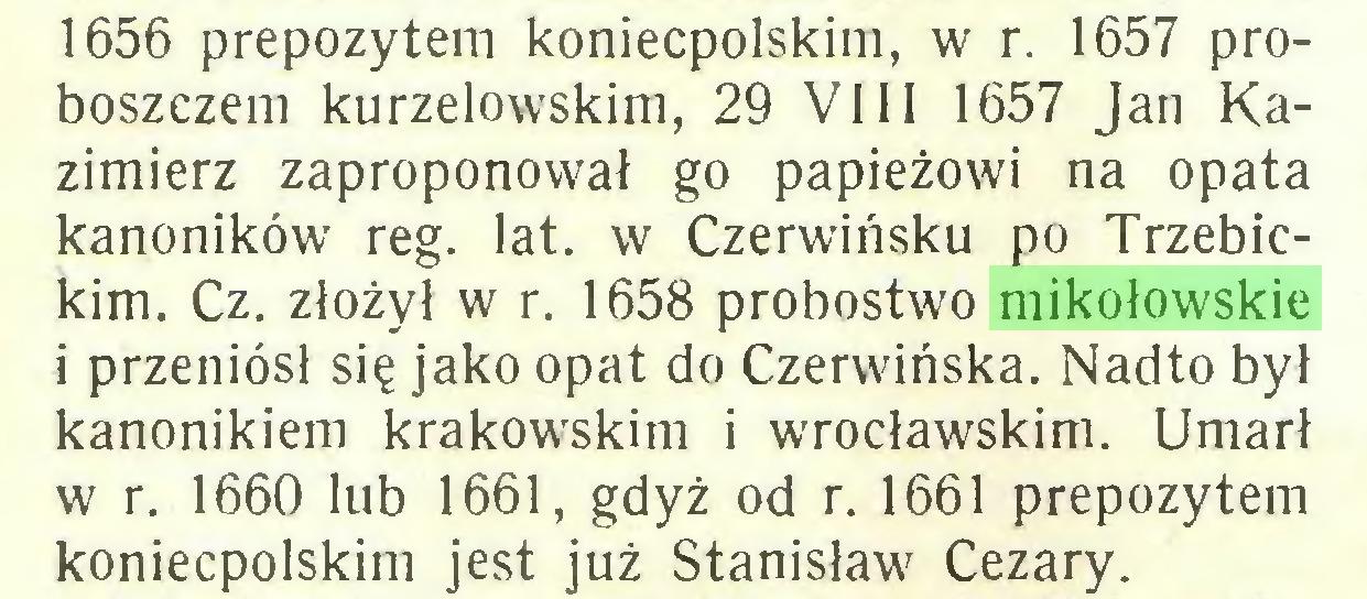 (...) 1656 prepozytem koniecpolskim, w r. 1657 proboszczem kurzelowskim, 29 VIII 1657 Jan Kazimierz zaproponował go papieżowi na opata kanoników reg. lat. w Czerwińsku po Trzebickim. Cz. złożył w r. 1658 probostwo mikołowskie i przeniósł się jako opat do Czerwińska. Nadto był kanonikiem krakowskim i wrocławskim. Umarł w r. 1660 lub 1661, gdyż od r. 1661 prepozytem koniecpolskim jest już Stanisław Cezary...