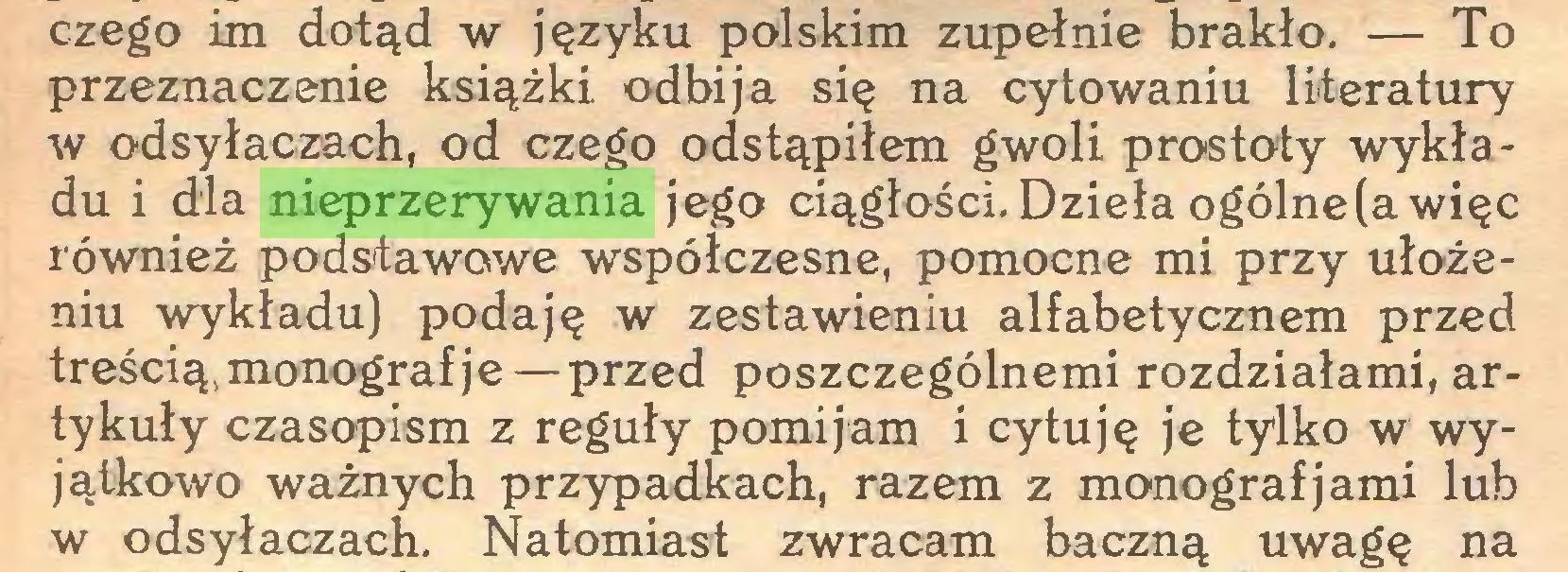 (...) czego im dotąd w języku polskim zupełnie brakło. — To przeznaczenie książki odbija się na cytowaniu literatury w odsyłaczach, od czego odstąpiłem gwoli prostoty wykładu i dla nieprzerywania jego ciągłości. Dzieła ogólne (a więc również podstawowe współczesne, pomocne mi przy ułożeniu wykładu) podaję w zestawieniu alfabetycznem przed treścią,monograf je — przed poszczególnemi rozdziałami, artykuły czasopism z reguły pomijam i cytuję je tylko w wyjątkowo ważnych przypadkach, razem z monografjami lub w odsyłaczach. Natomiast zwracam baczną uwagę na...