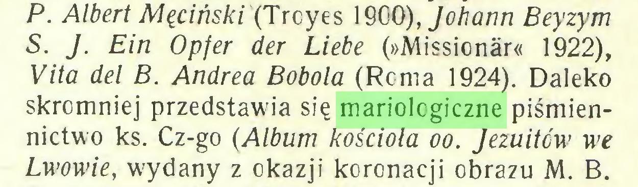(...) P. Albert Męciński (Troyes 1900), Johann Beyzym S. J. Ein Opfer der Liebe (»Missionár« 1922), Vita del B. Andrea Bobola (Roma 1924). Daleko skromniej przedstawia się mariologiczne piśmiennictwo ks. Cz-go (Album kościoła oo. Jezuitów we Lwowie, wydany z okazji koronacji obrazu M. B...