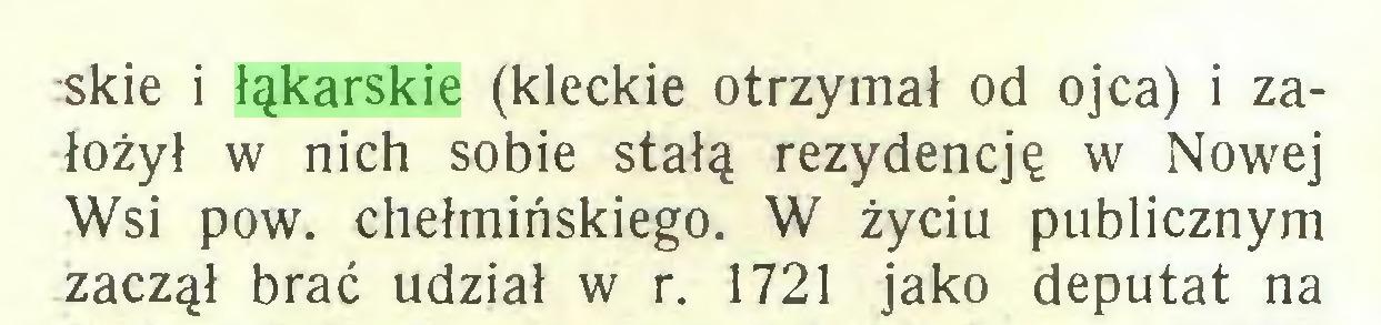(...) -skie i łąkarskie (kleckie otrzymał od ojca) i założył w nich sobie stałą rezydencję w Nowej Wsi pow. chełmińskiego. W życiu publicznym zaczął brać udział w r. 1721 jako deputat na...
