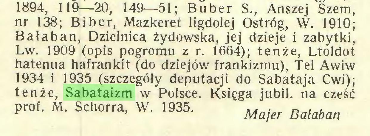 (...) 1894, 119—20, 149—51; Bu ber S., Anszej Szem, nr 138; Bi ber, Mazkeret ligdolej Ostróg, W. 1910; Bałaban, Dzielnica żydowska, jej dzieje i zabytki, Lw. 1909 (opis pogromu z r. 1664); tenże, Ltoldot hatenua hafrankit (do dziejów frankizmu), Tel Awiw 1934 i 1935 (szczegóły deputacji do Sabataja Cwi); tenże, Sabataizm w Polsce. Księga jubil. na cześć prof. M. Schorra, W. 1935. Batabm...