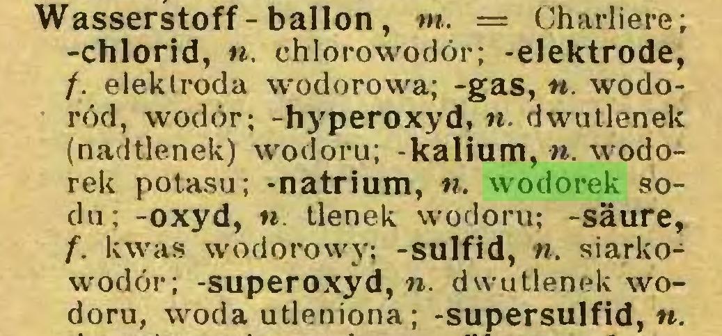 (...) Wasserstoff - ballon, m. = Charliere; -chlorid, n. chlorowodór; -elektrode, /. elektroda wodorowa; -gas, n. wodoród, wodór; -hyperoxyd, n. dwutlenek (nadtlenek) wodoru; -kalium, n. wodorek potasu; -natrium, n. wodorek sodu; -oxyd, w. tlenek wodoru; -säure, f. kwas wodorowy; -sulfid, n. siarkowodór; -Superoxyd,«, dwutlenek wodoru, woda utleniona; -supersulfid, «...