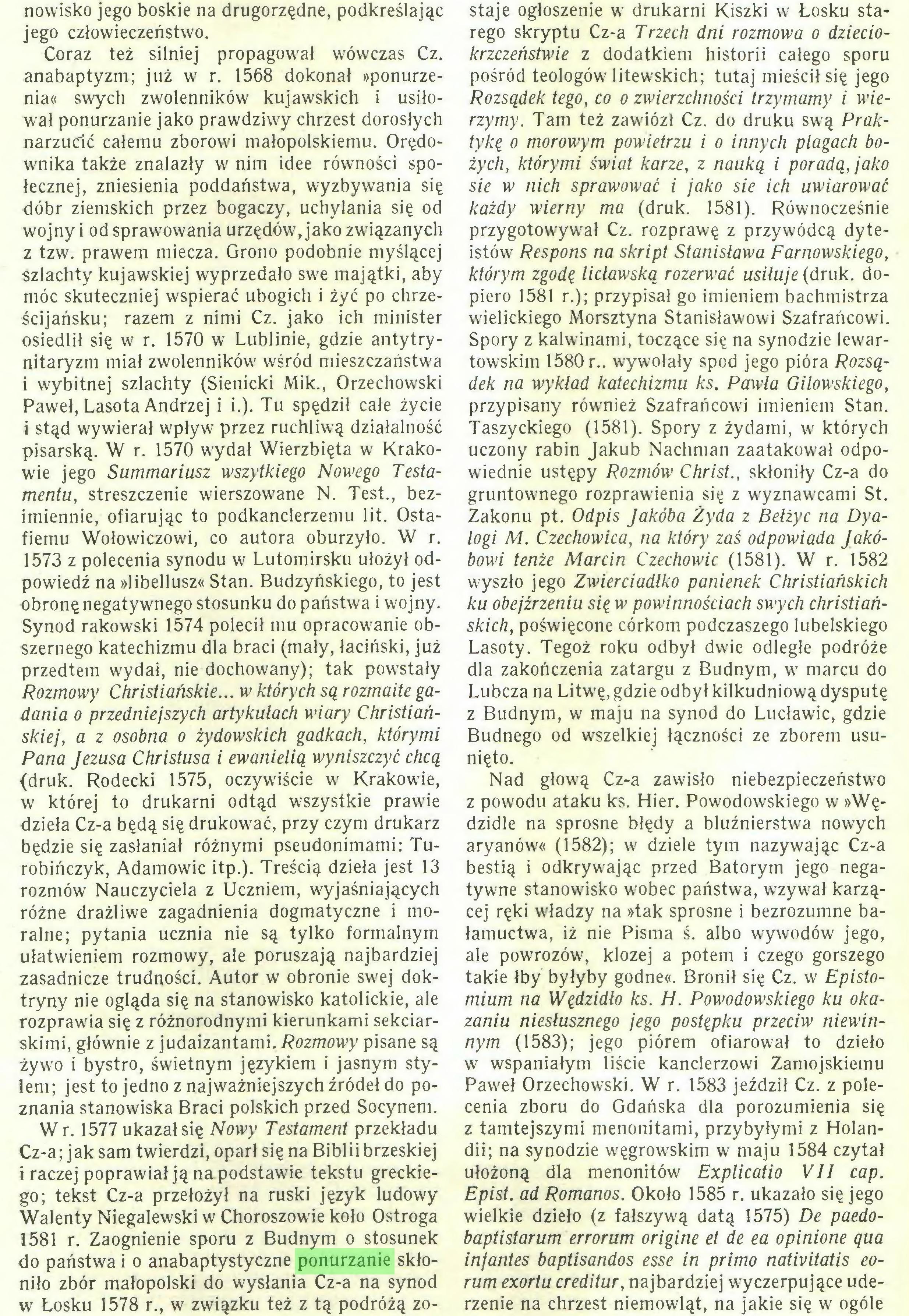 (...) W r. 1577 ukazał się Nowy Testament przekładu Cz-a; jak sam twierdzi, oparł się na Biblii brzeskiej i raczej poprawiał ją na podstawie tekstu greckiego; tekst Cz-a przełożył na ruski język ludowy Walenty Niegalewski w Choroszowie koło Ostroga 1581 r. Zaognienie sporu z Budnym o stosunek do państwa i o anabaptystyczne ponurzanie skłoniło zbór małopolski do wysłania Cz-a na synod w Łosku 1578 r., w związku też z tą podróżą zo- staje ogłoszenie w drukarni Kiszki w Łosku starego skryptu Cz-a Trzech dni rozmowa o dzieciokrzczeństwie z dodatkiem historii całego sporu pośród teologów litewskich; tutaj mieścił się jego Rozsądek tego, co o zwierzchności trzymamy i wierzymy. Tam też zawiózł Cz. do druku swą Prak...