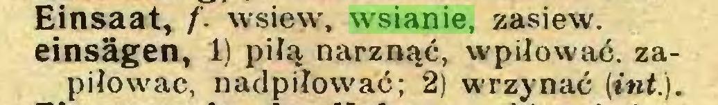 (...) Einsaat, f. wsiew, wsianie, zasiew, einsägen, 1) piłą narznąć, wpiłować. zapiłowac, nadpiłować; 2) wrzynać (inł.)...