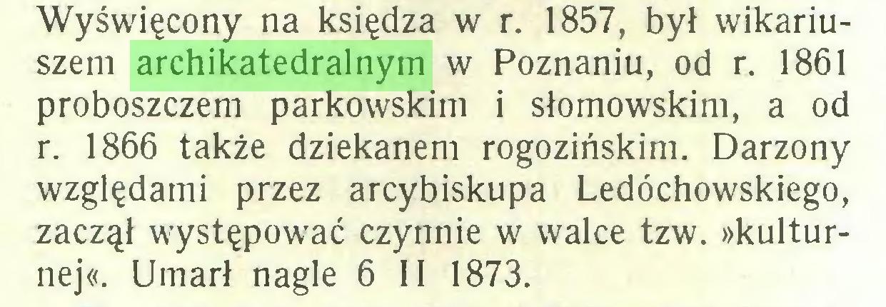 (...) Wyświęcony na księdza w r. 1857, był wikariuszem archikatedralnym w Poznaniu, od r. 1861 proboszczem parkowskim i słomowskim, a od r. 1866 także dziekanem rogozińskim. Darzony względami przez arcybiskupa Ledóchowskiego, zaczął występować czynnie w walce tzw. »kulturnej«. Umarł nagle 6 II 1873...