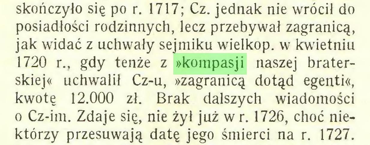 (...) skończyło się po r. 1717; Cz. jednak nie wrócił do posiadłości rodzinnych, lecz przebywał zagranicą, jak widać z uchwały sejmiku wielkop. w kwietniu 1720 r., gdy tenże z »kompasji naszej braterskiej« uchwalił Cz-u, »zagranicą dotąd egenti«, kwotę 12.000 zł. Brak dalszych wiadomości o Cz-im. Zdaje się, nie żył już w r. 1726, choć niektórzy przesuwają datę jego śmierci na r. 1727...