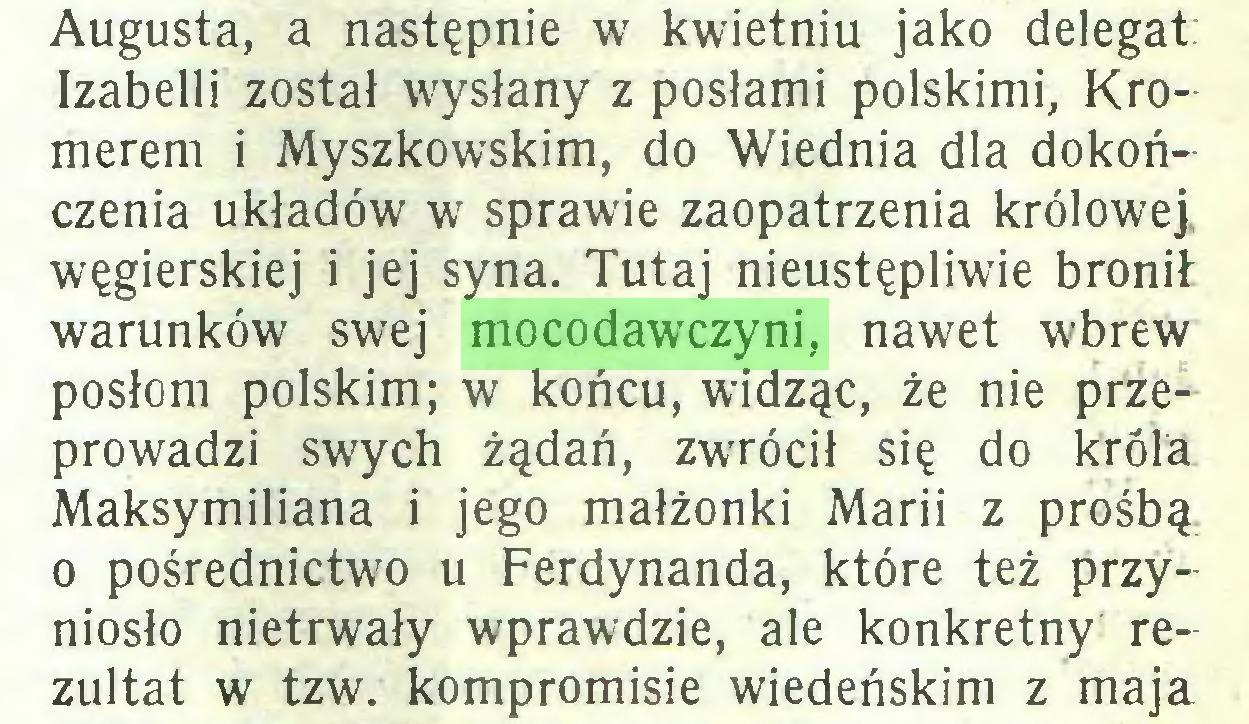 (...) Augusta, a następnie w kwietniu jako delegat: Izabelli został wysłany z posłami polskimi, Kromerem i Myszkowskim, do Wiednia dla dokończenia układów w sprawie zaopatrzenia królowej, węgierskiej i jej syna. Tutaj nieustępliwie bronił warunków swej mocodawczyni, nawet wbrew posłom polskim; w końcu, widząc, że nie przeprowadzi swych żądań, zwrócił się do króla Maksymiliana i jego małżonki Marii z prośbą 0 pośrednictwo u Ferdynanda, które też przyniosło nietrwały wprawdzie, ale konkretny rezultat w tzw. kompromisie wiedeńskim z maja...