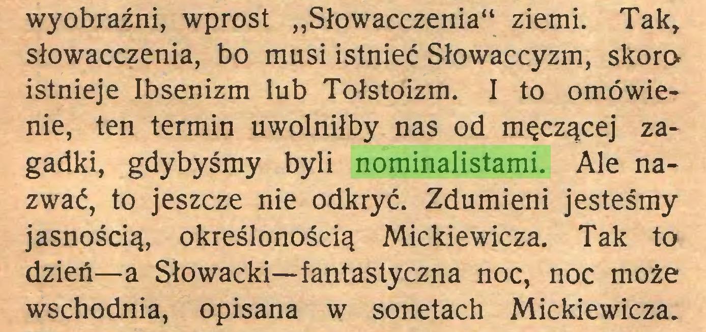 """(...) wyobraźni, wprost """"Słowacczenia"""" ziemi. Tak, słowacczenia, bo musi istnieć Słowaccyzm, skora istnieje Ibsenizm lub Tołstoizm. I to omówienie, ten termin uwolniłby nas od męczącej zagadki, gdybyśmy byli nominalistami. Ale nazwać, to jeszcze nie odkryć. Zdumieni jesteśmy jasnością, określonością Mickiewicza. Tak to dzień—a Słowacki—fantastyczna noc, noc może wschodnia, opisana w sonetach Mickiewicza..."""