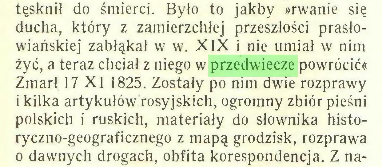 (...) tęsknił do śmierci. Było to jakby »rwanie się ducha, który z zamierzchłej przeszłości prasłowiańskiej zabłąkał w w. XIX i nie umiał w nim żyć, a teraz chciał z niego w przedwiecze powrócić« Zmarł 17 X1 1825. Zostały po nim dwie rozprawy i kilka artykułów rosyjskich, ogromny zbiór pieśni polskich i ruskich, materiały do słownika historyczno-geograficznego z mapą grodzisk, rozprawa o dawnych drogach, obfita korespondencja. Z na...