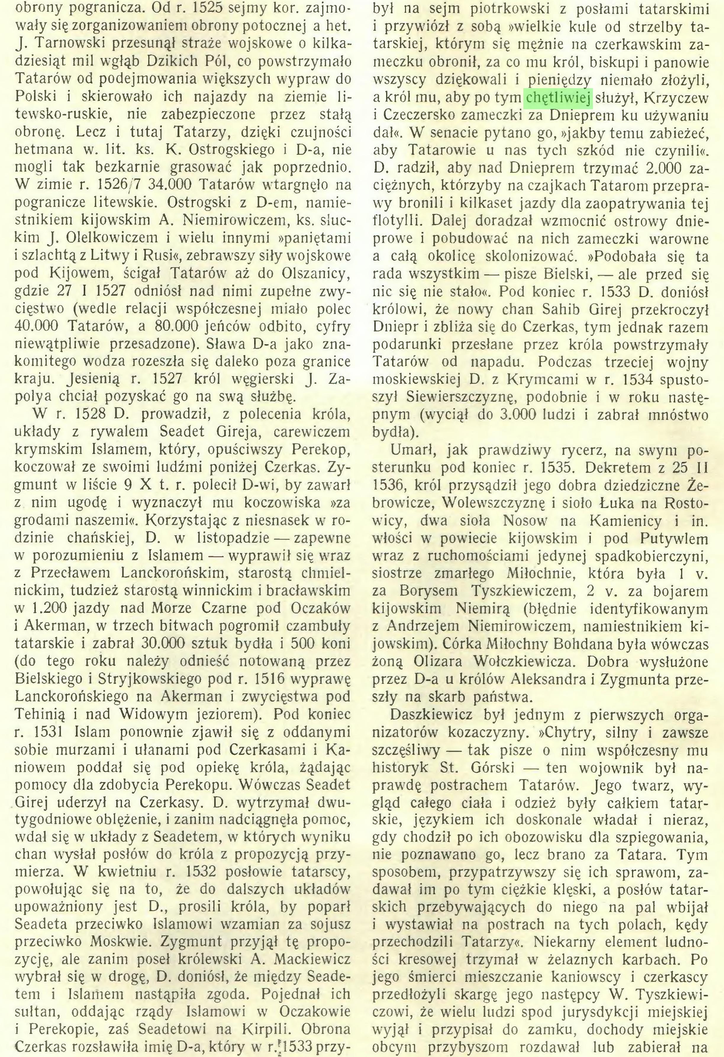 (...) Czerkas rozsławiła imię D-a, który w r.*1533 przy¬ był na sejm piotrkowski z posłami tatarskimi i przywiózł z sobą »wielkie kule od strzelby tatarskiej, którym się mężnie na czerkawskim zameczku obronił, za co mu król, biskupi i panowie wszyscy dziękowali i pieniędzy niemało złożyli, a król mu, aby po tym chętliwiej służył, Krzyczew i Czeczersko zameczki za Dnieprem ku używaniu dał«. W senacie pytano go, »jakby temu zabieżeć, aby Tatarowie u nas tych szkód nie czynili«...