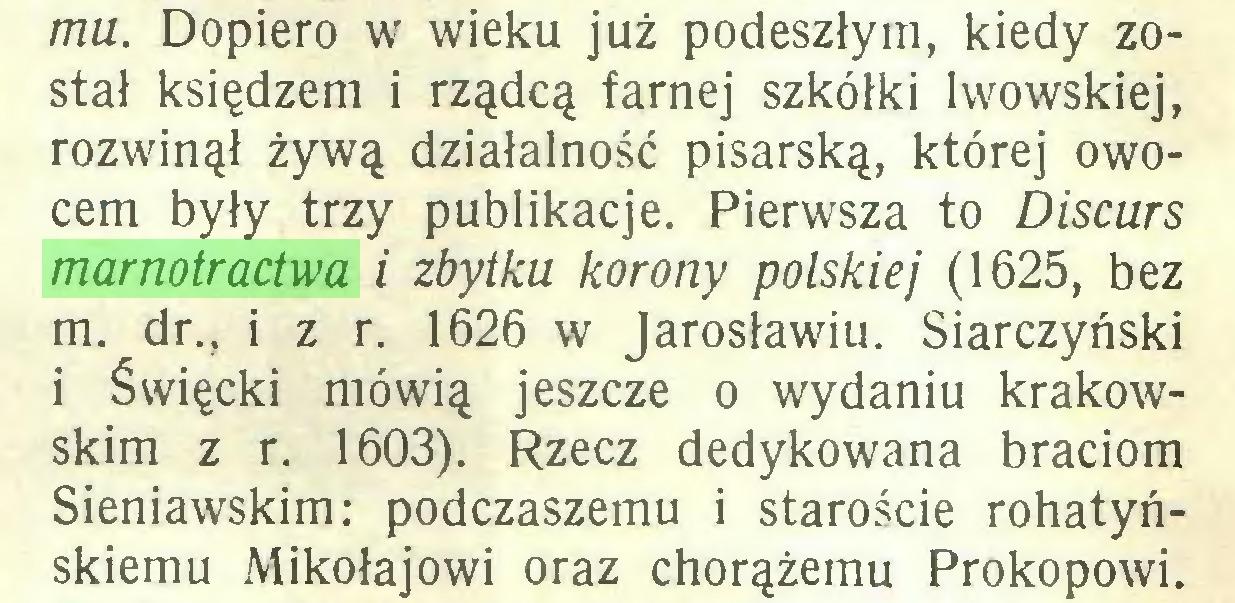 (...) mu. Dopiero w wieku już podeszłym, kiedy został księdzem i rządcą farnej szkółki lwowskiej, rozwinął żywą działalność pisarską, której owocem były trzy publikacje. Pierwsza to Discurs marnotractwa i zbytku korony polskiej (1625, bez m. dr., i z r. 1626 w Jarosławiu. Siarczyński i Święcki mówią jeszcze o wydaniu krakowskim z r. 1603). Rzecz dedykowana braciom Sieniawskim: podczaszemu i staroście rohatyńskiemu Mikołajowi oraz chorążemu Prokopowi...