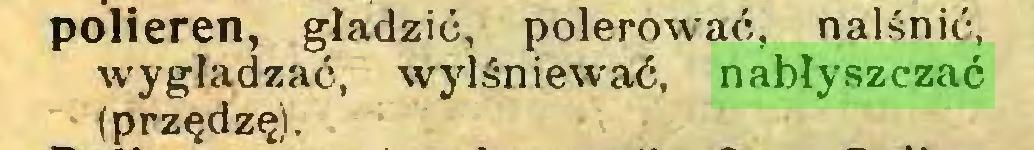 (...) polieren, gładzić, polerować, nalśnić, wygładzać, wylśniewać, nabłyszczać (przędzę)...
