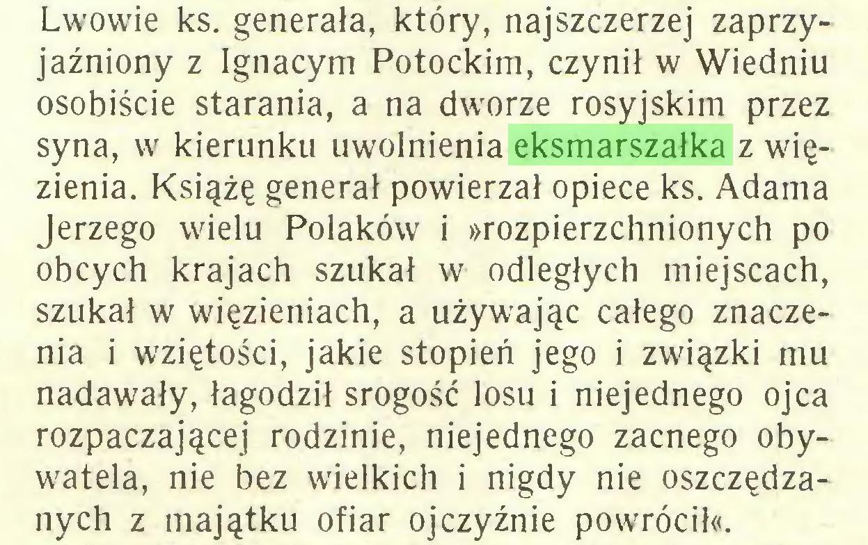 (...) Lwowie ks. generała, który, najszczerzej zaprzyjaźniony z Ignacym Potockim, czynił w Wiedniu osobiście starania, a na dworze rosyjskim przez syna, w kierunku uwolnienia eksmarszałka z więzienia. Książę generał powierzał opiece ks. Adama Jerzego wielu Polaków i »rozpierzchnionych po obcych krajach szukał w odległych miejscach, szukał w więzieniach, a używając całego znaczenia i wziętości, jakie stopień jego i związki mu nadawały, łagodził srogość losu i niejednego ojca rozpaczającej rodzinie, niejednego zacnego obywatela, nie bez wielkich i nigdy nie oszczędzanych z majątku ofiar ojczyźnie powrócił«...