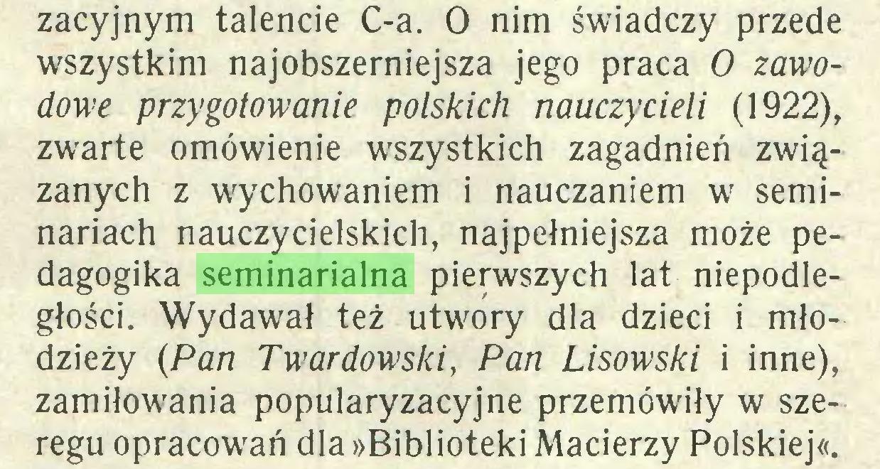 (...) zacyjnym talencie C-a. O nim świadczy przede wszystkim najobszerniejsza jego praca O zawodowe przygotowanie polskich nauczycieli (1922), zwarte omówienie wszystkich zagadnień związanych z wychowaniem i nauczaniem w seminariach nauczycielskich, najpełniejsza może pedagogika seminarialna pierwszych lat niepodległości. Wydawał też utwory dla dzieci i młodzieży (Pan Twardowski, Pan Lisowski i inne), zamiłowania popularyzacyjne przemówiły w szeregu opracowań dla »Biblioteki Macierzy Polskiej«...