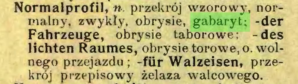 (...) Normalprofil, «. przekrój w'zorowy, normalny. zwykły, obrysie, gabaryt; -der Fahrzeuge, obrysie taborowe; -des lichten Raumes, obrysie torowe, o. wolnego przejazdu ; -ftir Walzeisen, przekrój przepisowy żelaza walcowego...