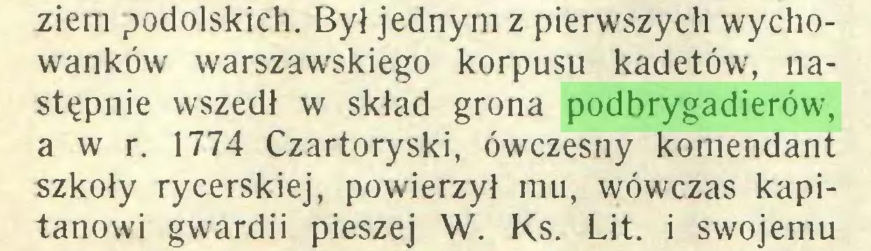 (...) ziem podolskich. Był jednym z pierwszych wychowanków warszawskiego korpusu kadetów, następnie wszedł w skład grona podbrygadierów, a w r. 1774 Czartoryski, ówczesny komendant szkoły rycerskiej, powierzył mu, wówczas kapitanowi gwardii pieszej W. Ks. Lit. i swojemu...