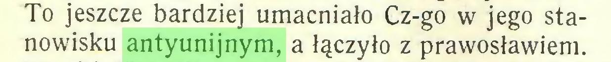 (...) To jeszcze bardziej umacniało Cz-go w jego stanowisku antyunijnym, a łączyło z prawosławiem...
