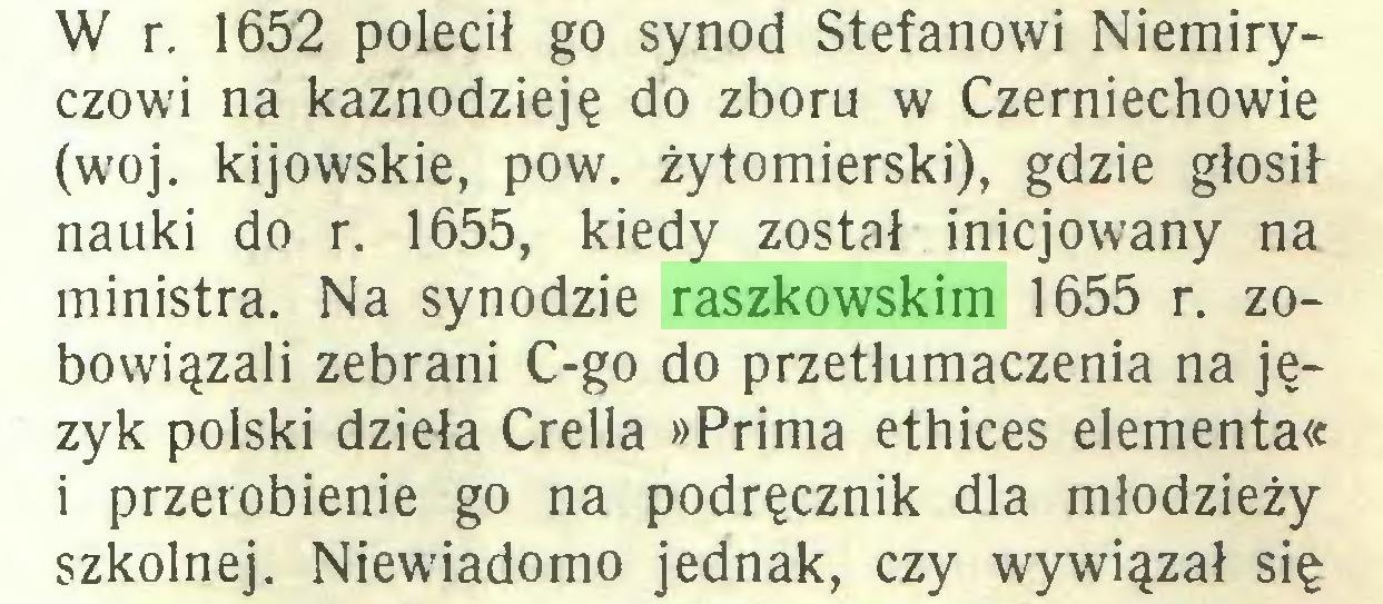 (...) W r. 1652 polecił go synod Stefanowi Niemiryczowi na kaznodzieję do zboru w Czerniechowie (woj. kijowskie, pow. żytomierski), gdzie głosif nauki do r. 1655, kiedy został inicjowany na ministra. Na synodzie raszkowskim 1655 r. zobowiązali zebrani C-go do przetłumaczenia na język polski dzieła Crella »Prima ethices elementa« i przerobienie go na podręcznik dla młodzieży szkolnej. Niewiadomo jednak, czy wywiązał się...