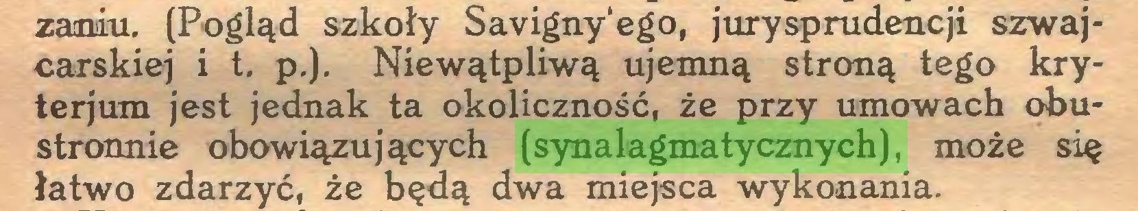 (...) zaniu. (Pogląd szkoły Savigny'ego, jurysprudencji szwajcarskiej i t. p.). Niewątpliwą ujemną stroną tego kryterjum jest jednak ta okoliczność, że przy umowach obustronnie obowiązujących (synalagmatycznych), może się łatwo zdarzyć, że będą dwa miejsca wykonania...