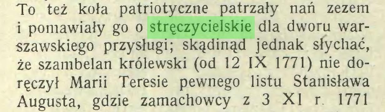 (...) To też koła patriotyczne patrzały nań zezem i pomawiały go o stręczycielskie dla dworu warszawskiego przysługi; skądinąd jednak słychać, że szambelan królewski (od 12 IX 1771) nie doręczył Marii Teresie pewnego listu Stanisława Augusta, gdzie zamachowcy z 3 XI r. 1771...