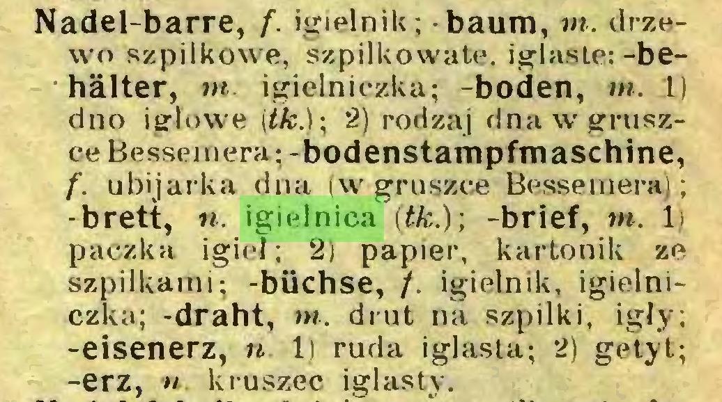 (...) Nadel-barre, f. igielnik; baum, nt. drzewo szpilkowe, szpilkowate, iglaste: -behalter, nt. igielniczka; -boden, m. 1) dno igłowe (tle.); 2) rodzaj dna w gruszce Bessemera; -bodenstampfmaschine, f. ubijarka dna (w gruszce Bessemera); -brett, n. igielnica (łk.); -brief, w. 1) paczka igieł; 2) papier, kartonik ze szpilkami; -biichse, /. igielnik, igielniczka; -draht, nt. drut na szpilki, igły; -eisenerz, n. 1) ruda iglasta; 2) getyt; -erz, u kruszec iglasty...