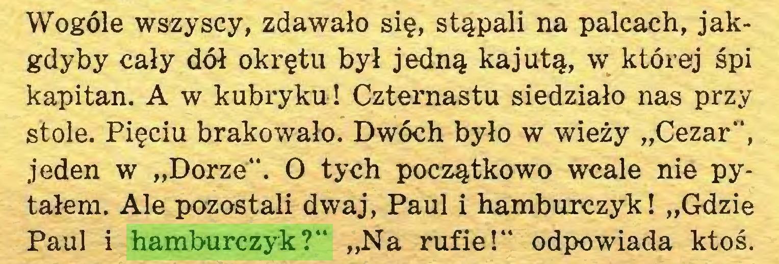 """(...) Wogóle wszyscy, zdawało się, stąpali na palcach, jakgdyby cały dół okrętu był jedną kajutą, w której śpi kapitan. A w kubryku! Czternastu siedziało nas przy stole. Pięciu brakowało. Dwóch było w wieży """"Cezar"""", jeden w """"Dorze"""". O tych początkowo wcale nie pytałem. Ale pozostali dwaj, Paul i hamburczyk! """"Gdzie Paul i hamburczyk?"""" """"Na rufie!"""" odpowiada ktoś..."""