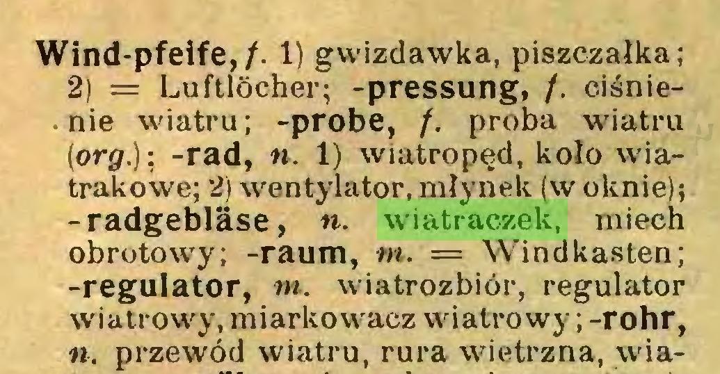 (...) Wind-pfeife,/. 1) gwizclawka, piszczałka; 2) = Luftlöcher; -pressung, /. ciśnienie wiatru; -probe, /. proba wiatru (org.); -rad, n. 1) wiatropęd, koło wiatrakowe; 2) wentylator,młynek (w oknie); -radgebläse, «. wiatraczek, miech obrotowy; -raum, m. = Windkasten; -regulator, tn. wiatrozbiór, regulator wiatrowy, miarkowacz wiatrowy; -rohr, «. przewód wiatru, rura wietrzna, wia...