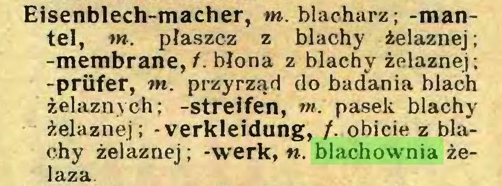 (...) Eisenblech-macher, tn. blacharz; -mantel, tn. płaszcz z blachy żelaznej; -membranę,/, błona z blachy żelaznej; -prüfer, tn. przyrząd do badania blach żelaznych; -streifen, m. pasek blachy żelaznej; - Verkleidung, /. obicie z blachy żelaznej; -werk, n. blachownia żelaza...