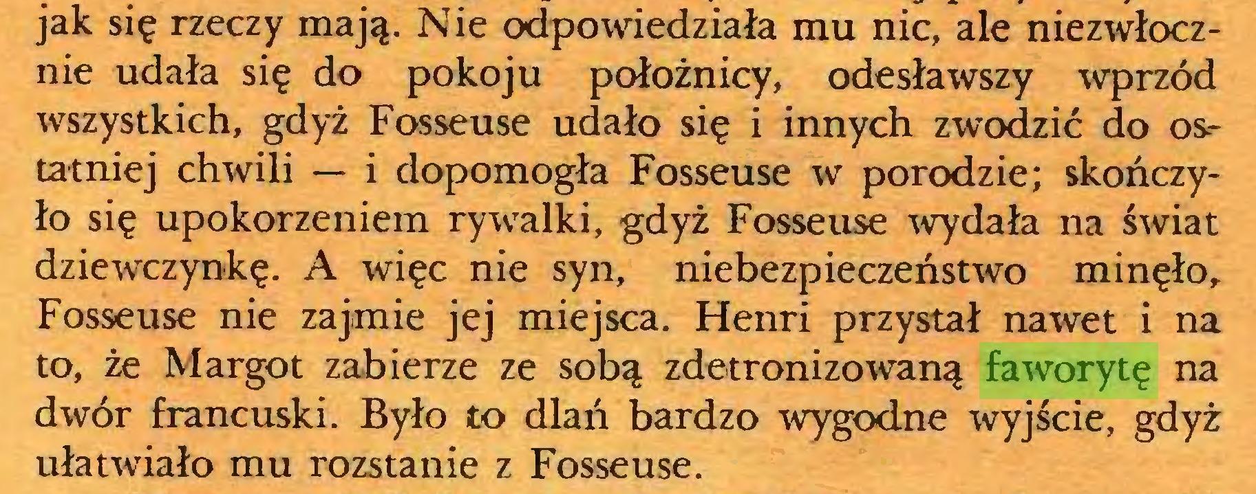 (...) jak się rzeczy mają. Nie odpowiedziała mu nic, ale niezwłocznie udała się do pokoju położnicy, odesławszy wprzód wszystkich, gdyż Fosseuse udało się i innych zwodzić do ostatniej chwili — i dopomogła Fosseuse w porodzie; skończyło się upokorzeniem rywalki, gdyż Fosseuse wydała na świat dziewczynkę. A więc nie syn, niebezpieczeństwo minęło, Fosseuse nie zajmie jej miejsca. Henri przystał nawet i na to, że Margot zabierze ze sobą zdetronizowaną faworytę na dwór francuski. Było to dlań bardzo wygodne wyjście, gdyż ułatwiało mu rozstanie z Fosseuse...