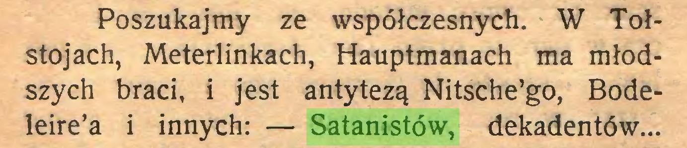 (...) Poszukajmy ze współczesnych. W Tołstojach, Meterlinkach, Hauptmanach ma młodszych braci, i jest antytezą Nitsche'go, Bodeleire'a i innych: — Satanistów, dekadentów...