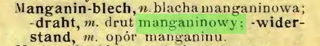 (...) Manganin-blech, u. blacha mangan inowa; -draht, m. drut manganinowy; -widerstand, m. opór manganinu...