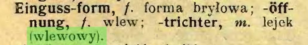 (...) Einguss-form, /. forma bryłowa; -Öffnung, /. wlew; -trichter, nt. lejek (wlewowy)...