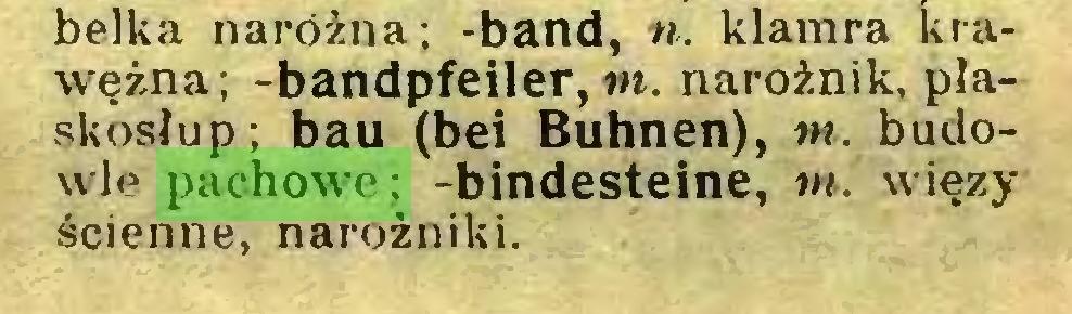 (...) belka narożna; -band, ». klamra krawężna; -bandpfeiler, m. narożnik, płaskosłup; bau (bei Buhnen), m. budowle pachowe; -bindesteine, m. więzy ścienne, narożniki...
