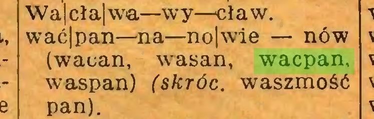 (...) \Va|cła|wa—wy—cław.  wać|pan—na—no|wie — nów (waoan, wasan, wacpan, waspan) (skróć, waszmość pan)...