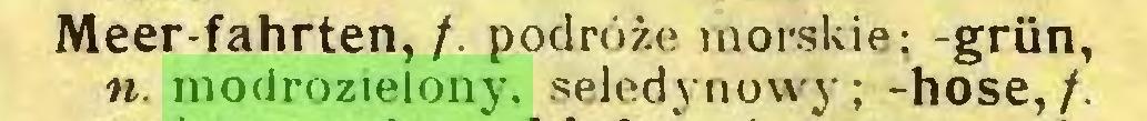 (...) Meer-fahrten,/. podróże morskie; -grün, n. modrozielony. seledynowy; -hose,/...