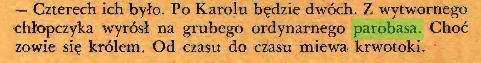 (...) — Czterech ich było. Po Karolu będzie dwóch. Z wytwornego chłopczyka wyrósł na grubego ordynarnego parobasa. Choć zowie się królem. Od czasu do czasu miewa krwotoki...