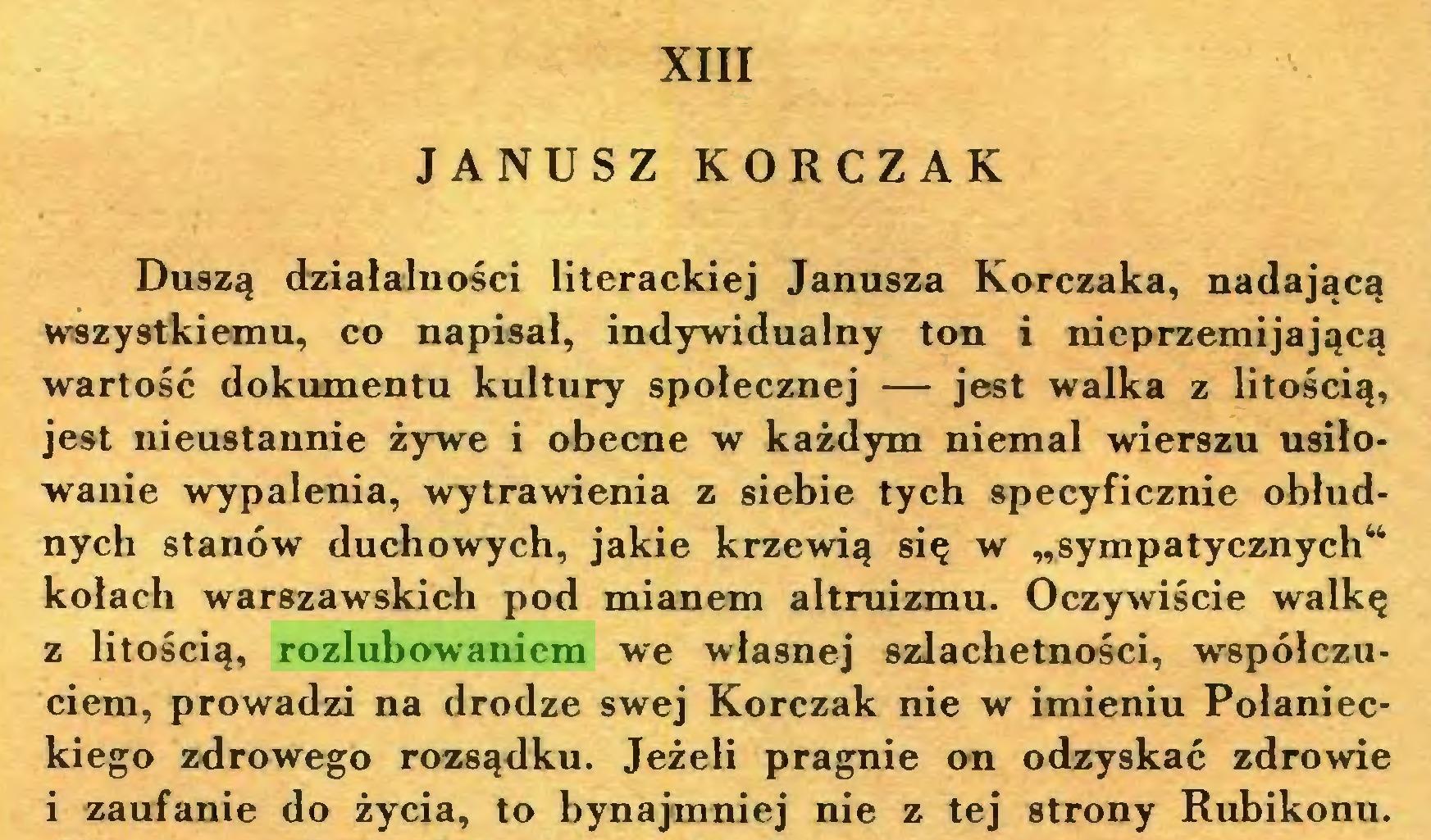 """(...) XIII JANUSZ KORCZAK Duszą działalności literackiej Janusza Korczaka, nadającą wszystkiemu, co napisał, indywidualny ton i nieprzemijającą wartość dokumentu kultury społecznej — jest walka z litością, jest nieustannie żywe i obecne w każdym niemal wierszu usiłowanie wypalenia, wytrawienia z siebie tych specyficznie obłudnych stanów duchowych, jakie krzewią się w """"sympatycznych"""" kołach warszawskich pod mianem altruizmu. Oczywiście walkę z litością, rozlubowaniem we własnej szlachetności, współczuciem, prowadzi na drodze swej Korczak nie w imieniu Połanieckiego zdrowego rozsądku. Jeżeli pragnie on odzyskać zdrowie i zaufanie do życia, to bynajmniej nie z tej strony Rubikonu..."""