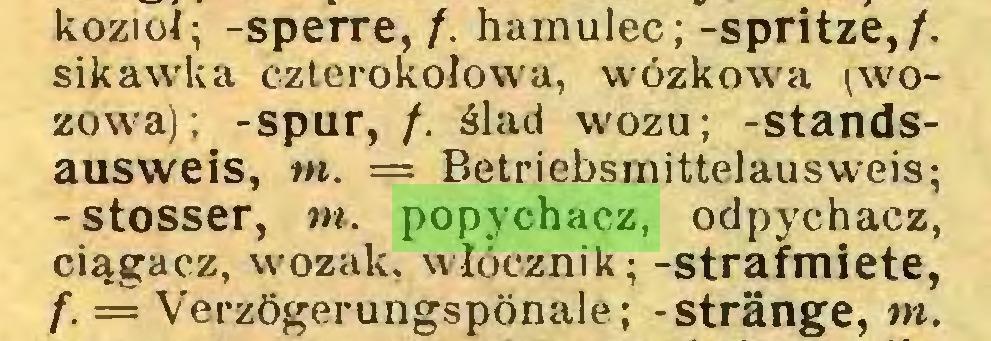 (...) kozioł; -sperre, /. hamulec; -spritze,/, sikawka czterokołowa, wózkowa (wozowa); -spur, /. ślad wozu; -standsausweis, nt. = Betriebsmittelausweis; -stosser, nt. popychacz, odpychacz, ciągacz, wozak, włócznik; -strafmiete, f. = Verzögerungspönale; -stränge, m...