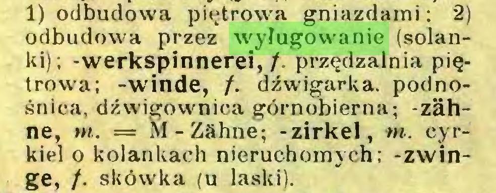 (...) 1) odbudowa piętrowa gniazdami: 2) odbudowa przez wyługowanie (solanki); -werkspinnerei, /. przędzalnia piętrowa; -winde, /. dźwigarka. podnośnica, dżwigownica górnobierna; -zähne, m. = M-Zähne; -zirkel, m. cyrkiel o kolankach nieruchomych; -zwinge, /. skówka (u laski)...