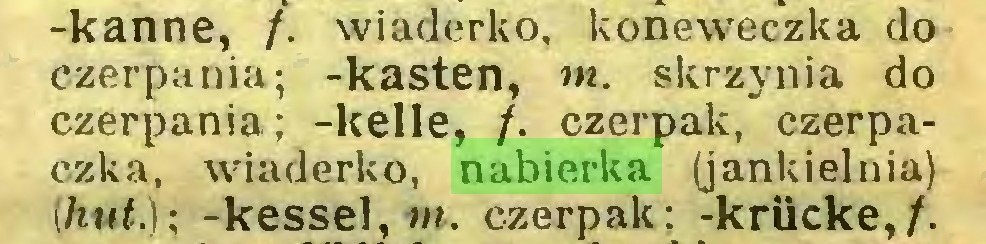 (...) -kanne, /. wiaderko, koneweczka do czerpania; -kästen, m. skrzynia do czerpania; -keile, /. czerpak, czerpaczka, wiaderko, nabierka (jankielnia) (hut.); -kessel, m. czerpak; -krücke,/...