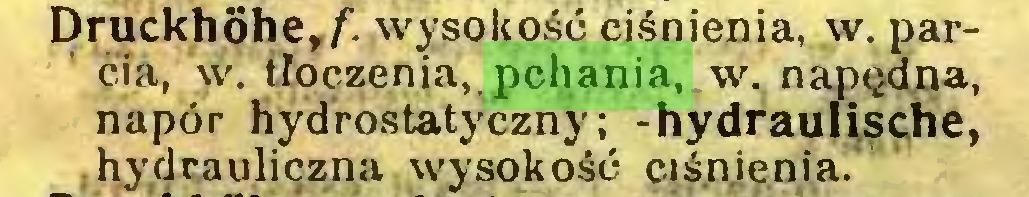 (...) Druckhôhe,/. wysokość ciśnienia, w. parcia, w. tłoczenia, pchania, w. napędna, napór hydrostatyczny; -hydraulische, : hydrauliczna wysokość ciśnienia...