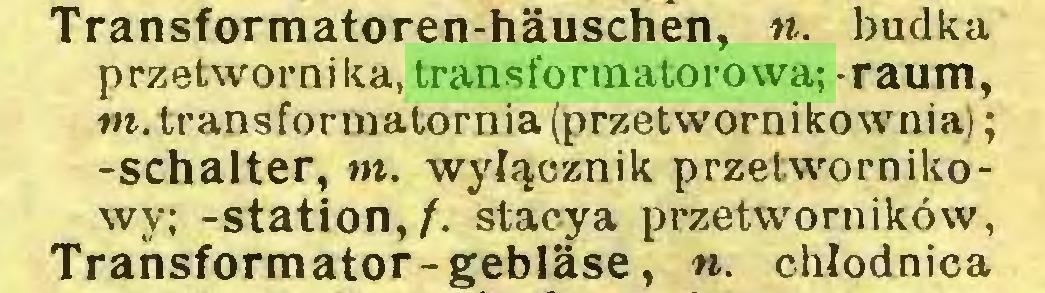 (...) Transformatoren-häuschen, n. budka przetwornika, transformatorowa; -raum, m. transformatornia (przetwornikownia); -Schalter, m. wyłącznik przetwornikowy; -Station,/, stacya przetworników, Transformator-gebläse, n. chłodnica...