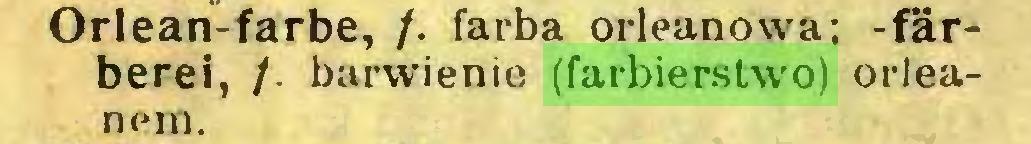 (...) Orlean-farbe, /. farba orleanovva; färberei, /. barwienie (farbierstwo) orleanem...