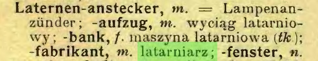 (...) Laternen-anstecker, m. = Lampenanzünder; -aufzug, m. wyciąg latarniowy; -bank, /. maszyna latarniowa (łk.); -fabrikant, m. latarniarz; -fenster, n...