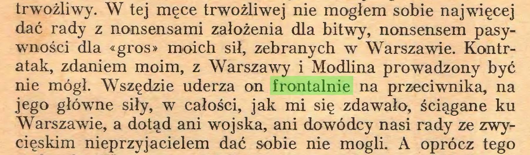(...) trwożliwy. W tej męce trwożliwej nie mogłem sobie najwięcej dać rady z nonsensami założenia dla bitwy, nonsensem pasywności dla «gros» moich sił, zebranych w Warszawie. Kontratak, zdaniem moim, z Warszawy i Modlina prowadzony być nie mógł. Wszędzie uderza on frontalnie na przeciwnika, na jego główne siły, w całości, jak mi się zdawało, ściągane ku Warszawie, a dotąd ani wojska, ani dowódcy nasi rady ze zwycięskim nieprzyjacielem dać sobie nie mogli. A oprócz tego...