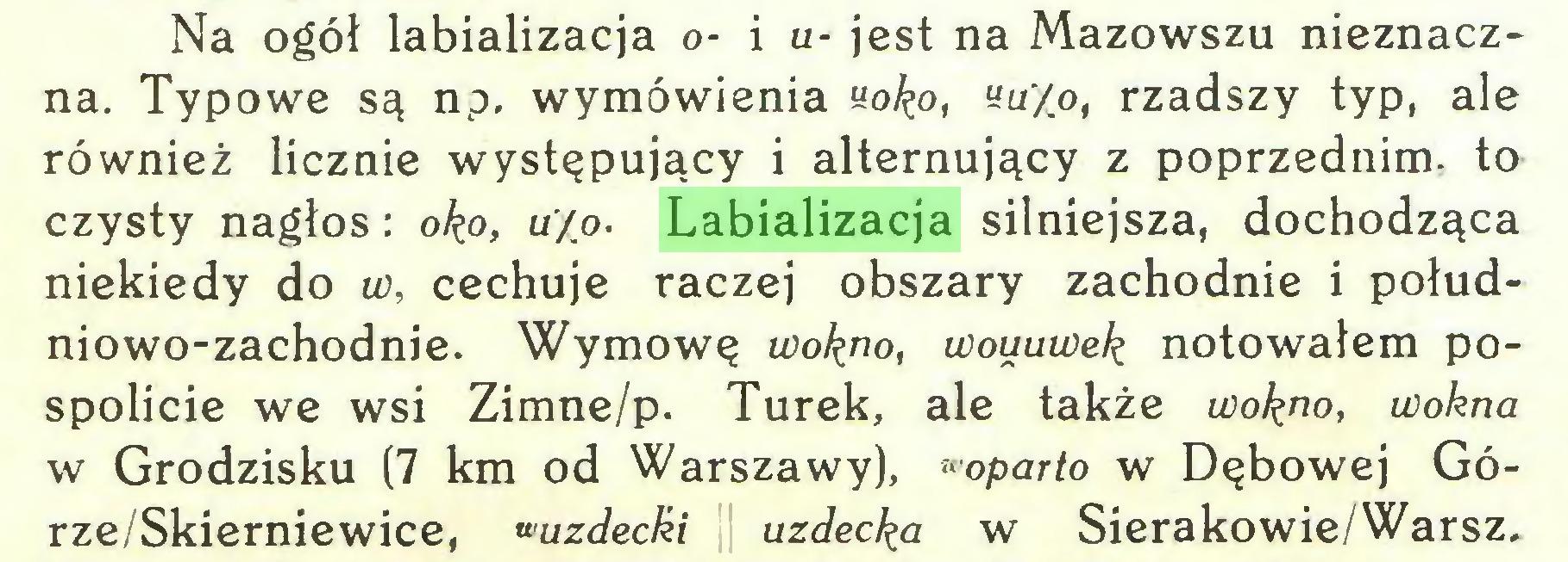 (...) Na ogół labializacja o- i u- jest na Mazowszu nieznaczna. Typowe są np. wymówienia yo£o, «u/o, rzadszy typ, ale również licznie występujący i alternujący z poprzednim, to czysty nagłos: oko, u/o. Labializacja silniejsza, dochodząca niekiedy do w, cechuje raczej obszary zachodnie i południowo-zachodnie. Wymowę wokno, wouuwek notowałem pospolicie we wsi Zimne/p. Turek, ale także wok^o, wokna w Grodzisku (7 km od Warszawy), «oparło w Dębowej Górze/Skierniewice, wuzdeclźi uzdecka w Sierakowie/Warsz...