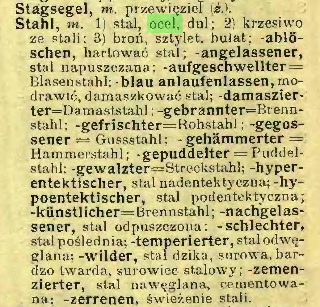 (...) Stagsegel, m. przewięziel (¿A Stahl, tn. 1) stal, ocel, dul; 2) krzesiwo ze stali; 3) broń, sztylet, bułat; -ablöschen, hartować stal; -angelassener, stal napuszczana; -aufgeschwellter = Blasenstahl; - blau anlaufenlassen, raodrawić, damaszkować stal; -damaszierter=Damaststahl; -gebrannter=Brennstahl; -gefrischter=Hohstahl; -gegossener = Gussstahl; - gehämmerter = Hammerstahl; -gepuddelter = Puddelstahl; -gewalzter=Streckstahl; -hyperentektischer, stal nadentektyczna;-hypoentektischer, stal podentektyczna; -künstlicher=Brennstahl; -nachgelassener, stal odpuszczona: -schlechter, stal poślednia; -temperierter, stalodwęglana; -wilder, stal dzika, surowa, bardzo twarda, surowiec stalowy; -zemenzierter, stal nawęglana, cementowana; -zerrenen, świeżenie stali...